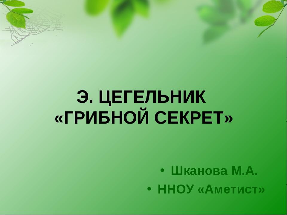 Э. ЦЕГЕЛЬНИК «ГРИБНОЙ СЕКРЕТ» Шканова М.А. ННОУ «Аметист»