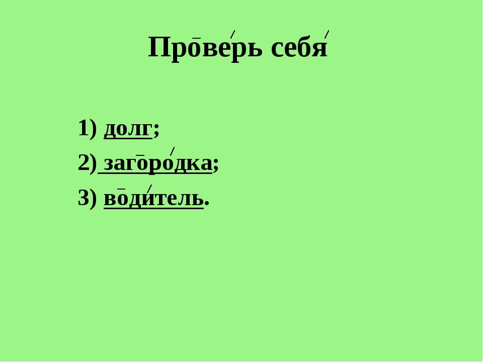 Проверь себя 1) долг; 2) загородка; 3) водитель.