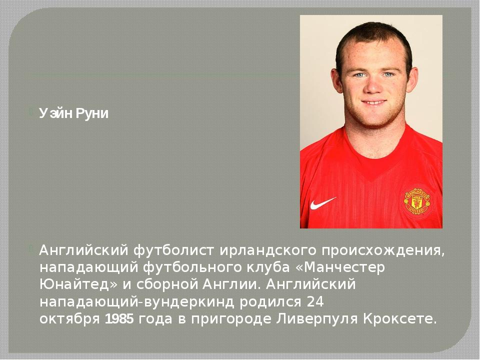 Уэйн Руни Английский футболист ирландского происхождения, нападающий футболь...