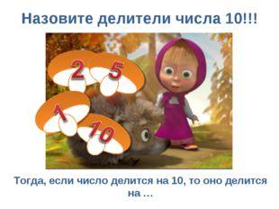 Назовите делители числа 10!!! Тогда, если число делится на 10, то оно делится