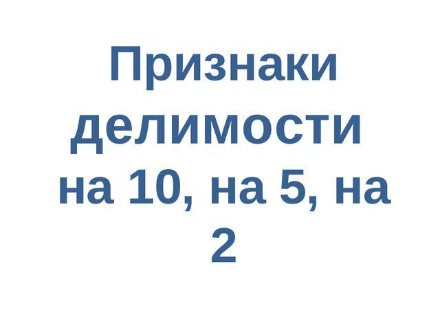 Признаки делимости на 10, на 5, на 2