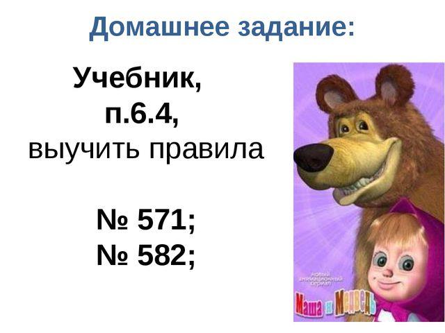 Домашнее задание: Учебник, п.6.4, выучить правила № 571; № 582;