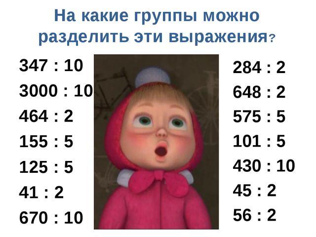 На какие группы можно разделить эти выражения? 347 : 10 3000 : 10 464 : 2 155...