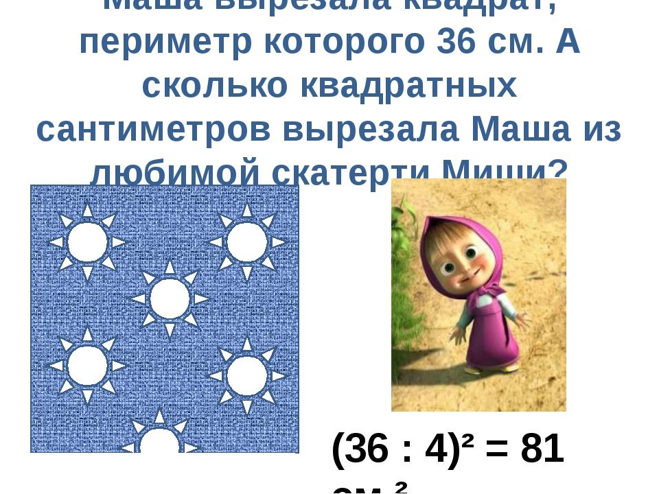 Маша вырезала квадрат, периметр которого 36 см. А сколько квадратных сантимет...