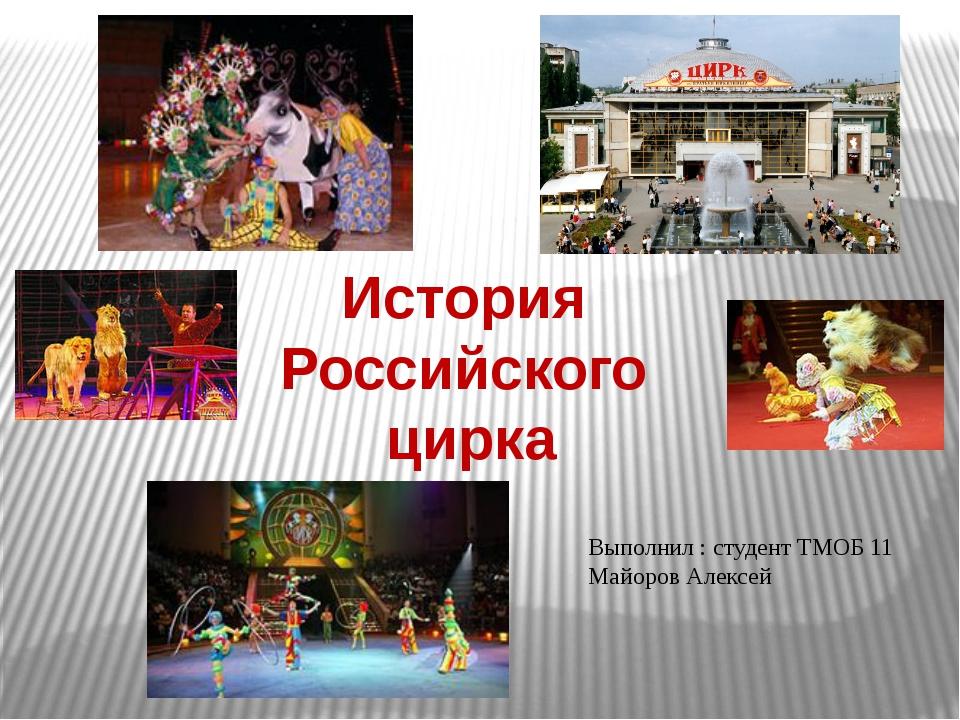 История Российского цирка Выполнил : студент ТМОБ 11 Майоров Алексей