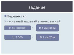 Перевести : Численный масштаб в именованный: задание 1: 2 000 В 1 см 20 м 1: