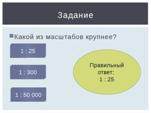 Какой из масштабов крупнее? Задание 1 : 25 1 : 300 1 : 50 000 Правильный отве