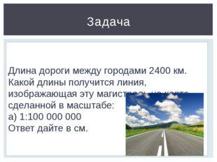 Задача Длина дороги между городами 2400 км. Какой длины получится линия, изоб