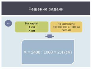Решение задачи А) На карте: 1 см Х см На местности: 100 000 000 = 1000 км 240