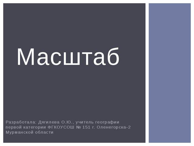 Разработала: Дягилева О.Ю., учитель географии первой категории ФГКОУСОШ № 151...