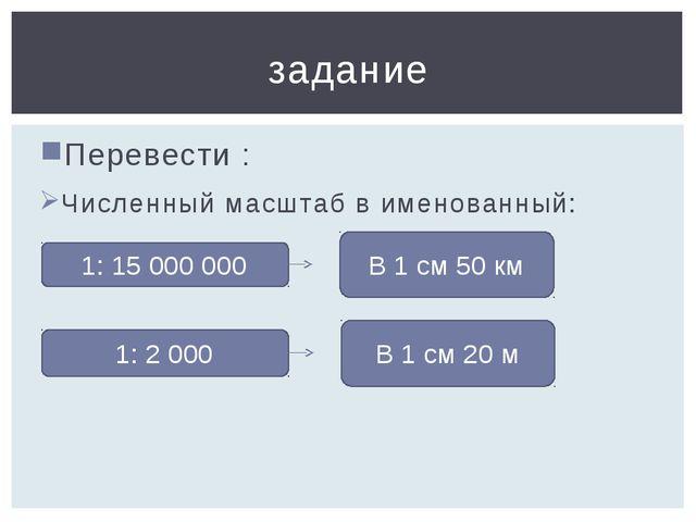 Перевести : Численный масштаб в именованный: задание 1: 2 000 В 1 см 20 м 1:...