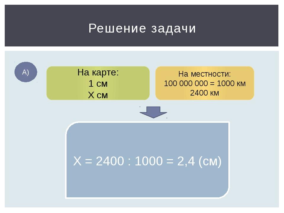 Решение задачи А) На карте: 1 см Х см На местности: 100 000 000 = 1000 км 240...