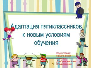Адаптация пятиклассников к новым условиям обучения Подготовила: Практический