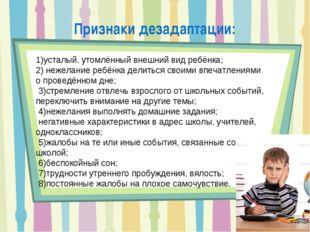 Признаки дезадаптации: 1)усталый, утомлённый внешний вид ребёнка; 2) нежелани