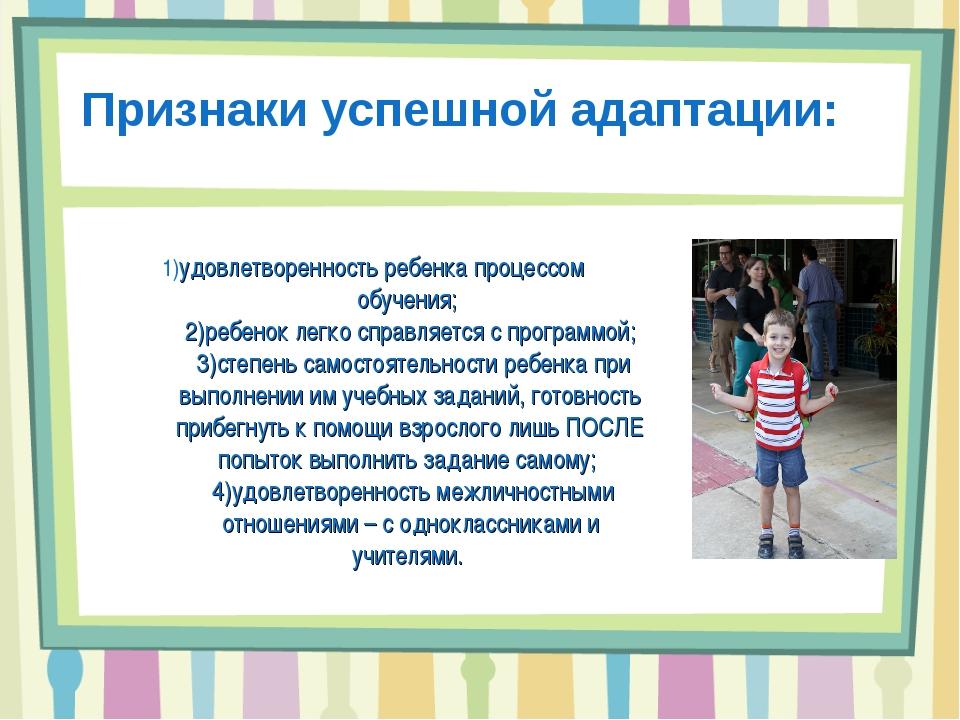 1)удовлетворенность ребенка процессом обучения; 2)ребенок легко справляется...