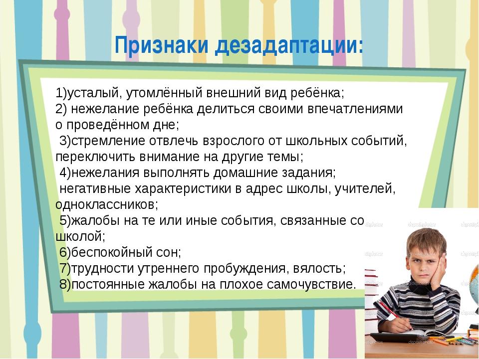 Признаки дезадаптации: 1)усталый, утомлённый внешний вид ребёнка; 2) нежелани...