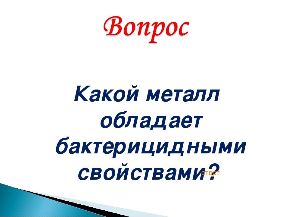 Какой металл обладает бактерицидными свойствами? ответ