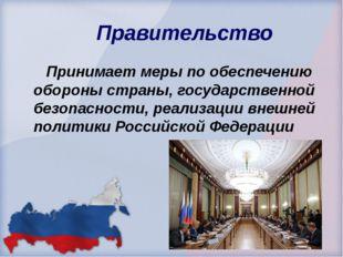 Правительство Принимает меры по обеспечению обороны страны, государственной б