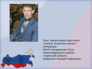 Урок- презентацию подготовил: учитель татарского языка и литературы МАОУ «Кин