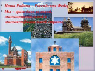 Наша Родина – Российская Федерация. Мы – граждане великой, многонациональной