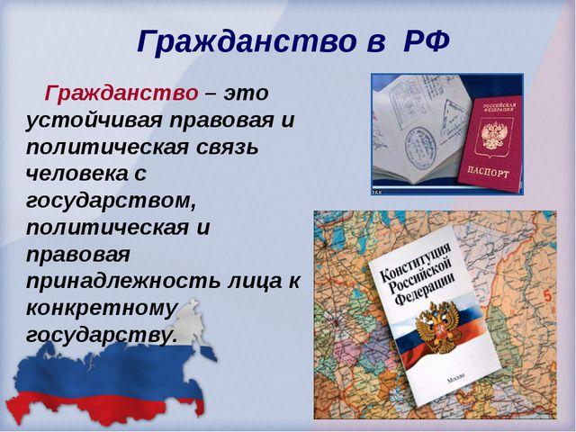 Гражданство в РФ Гражданство – это устойчивая правовая и политическая связь...