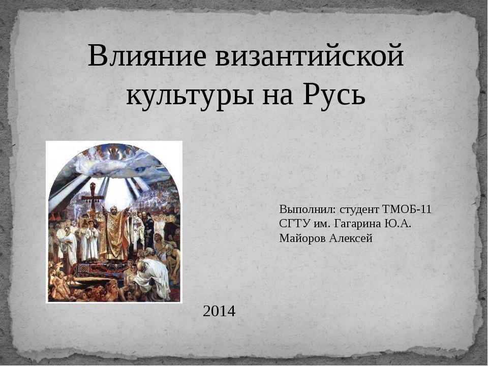 Влияние византийской культуры на Русь Выполнил: студент ТМОБ-11 СГТУ им. Гага...