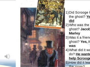 Did Scrooge know the ghost? Yes,he did Who was the ghost? Jacob Marley Was i