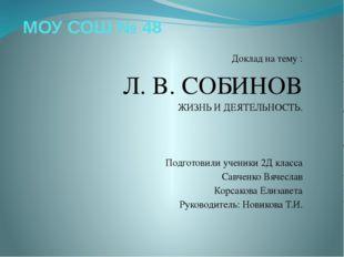 МОУ СОШ № 48 Доклад на тему : Л. В. СОБИНОВ ЖИЗНЬ И ДЕЯТЕЛЬНОСТЬ. Подготовили