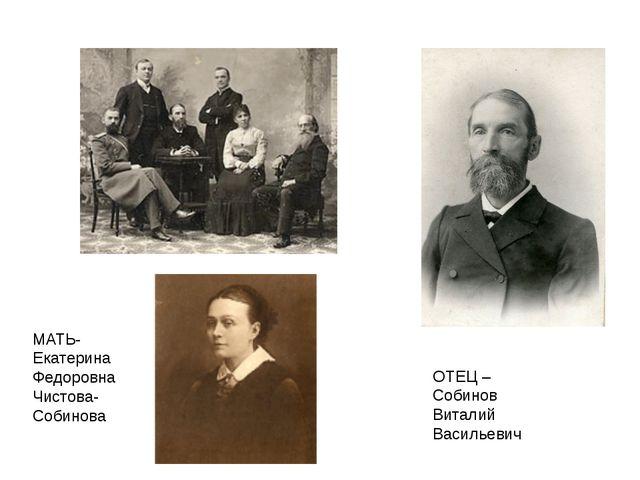 ОТЕЦ – Собинов Виталий Васильевич МАТЬ- Екатерина Федоровна Чистова- Собинова