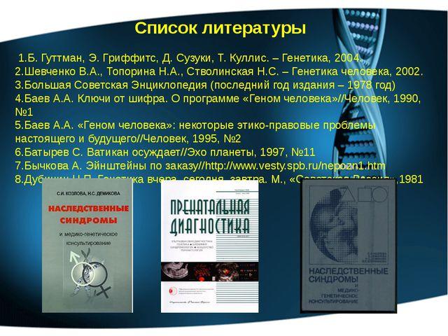 Список литературы 1.Б. Гуттман, Э. Гриффитс, Д. Сузуки, Т. Куллис. – Генетика...