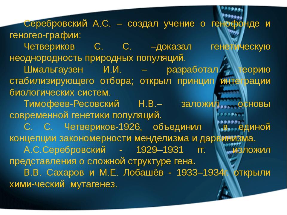 Серебровский А.С. – создал учение о генофонде и геногео-графии: Четвериков С....