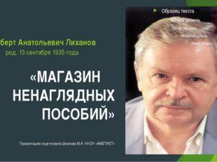 Альберт Анатольевич Лиханов род. 13 сентября 1935 года «МАГАЗИН НЕНАГЛЯДНЫХ П