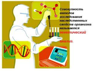 Совокупность методов исследования наследственных свойств организма называется