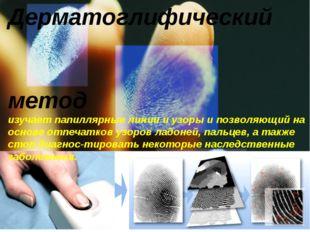 Дерматоглифический метод изучает папиллярные линии и узоры и позволяющий на о