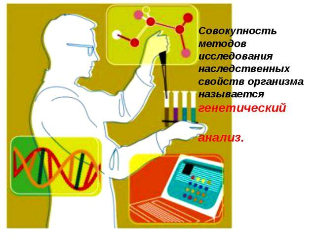 Совокупность методов исследования наследственных свойств организма называется...
