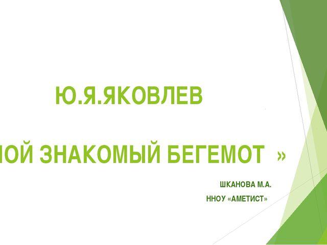 Ю.Я.ЯКОВЛЕВ «МОЙ ЗНАКОМЫЙ БЕГЕМОТ » ШКАНОВА М.А. ННОУ «АМЕТИСТ»