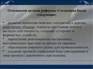 Основными целями реформы Столыпина были следующие: развитие капиталистически