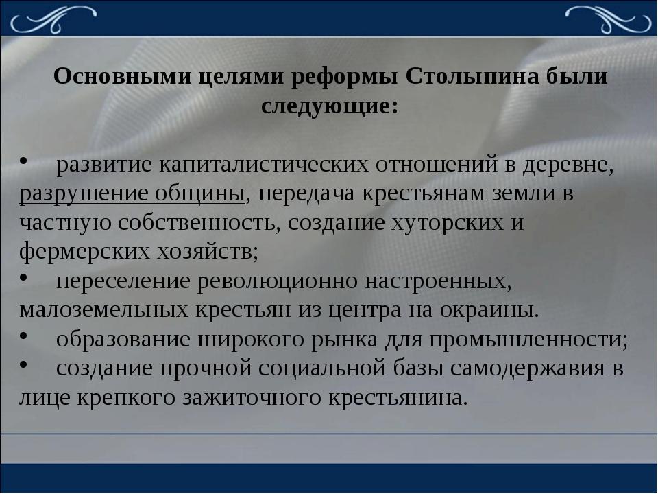 Основными целями реформы Столыпина были следующие: развитие капиталистически...