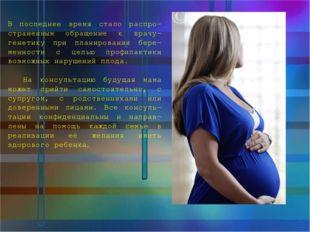 В последнее время стало распро-страненным обращение к врачу-генетику при план