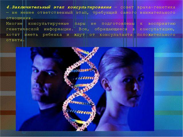 4.Заключительный этап консультирования — совет врача-генетика — не менее отве...