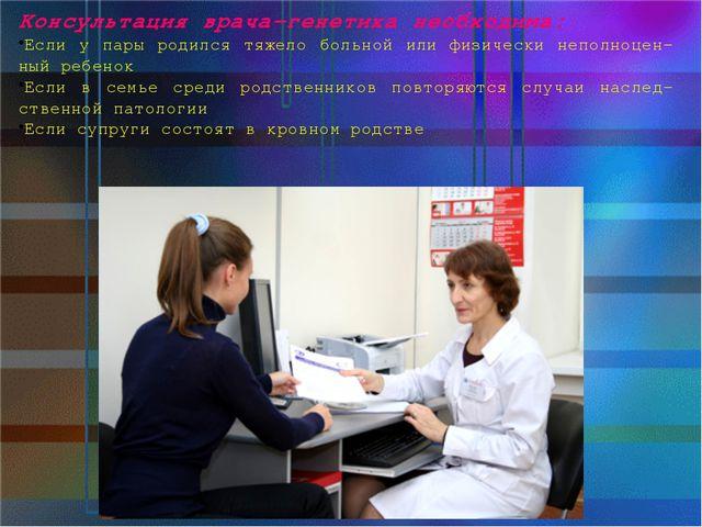 Консультация врача-генетика необходима: Если у пары родился тяжело больной ил...