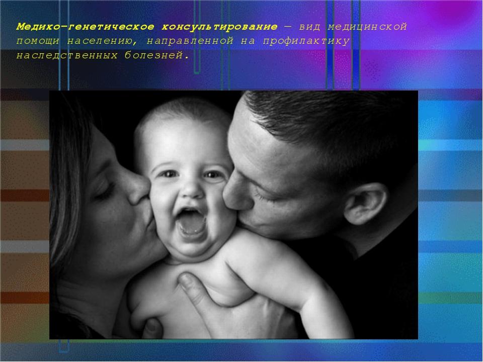 Медико-генетическое консультирование— вид медицинской помощи населению, напр...