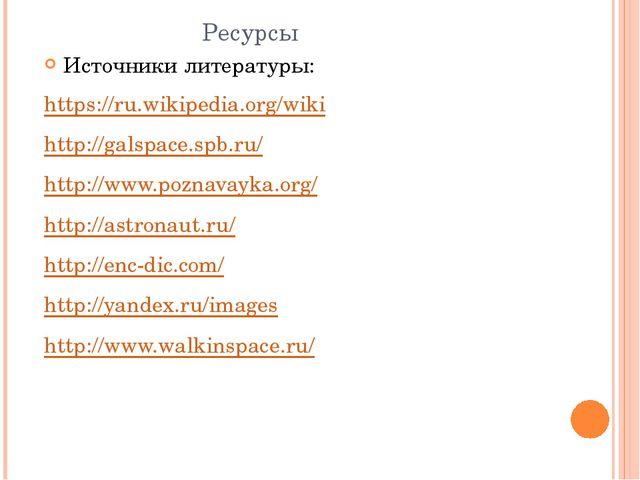 Ресурсы Источники литературы: https://ru.wikipedia.org/wiki http://galspace....