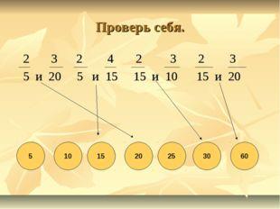 Проверь себя. 2 3 2 4 2 3 2 3 5 и 20 5 и 15 15 и 10 15 и 20 5 10 15 20 25 30 60