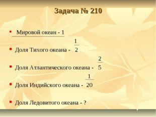 Задача № 210 Мировой океан - 1 1 Доля Тихого океана - 2 2 Доля Атлантического