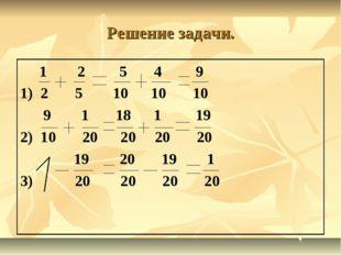 Решение задачи. 1 2 5 4 9 1) 2 5 10 10 10 9 1 18 1 19 2) 10 20 20 20 20 19 20