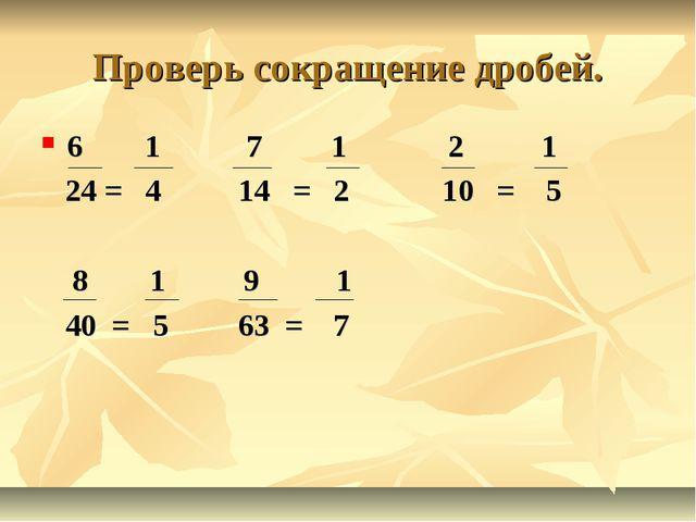 Проверь сокращение дробей. 6 1 7 1 2 1 24 = 4 14 = 2 10 = 5 8 1 9 1 40 = 5 63...