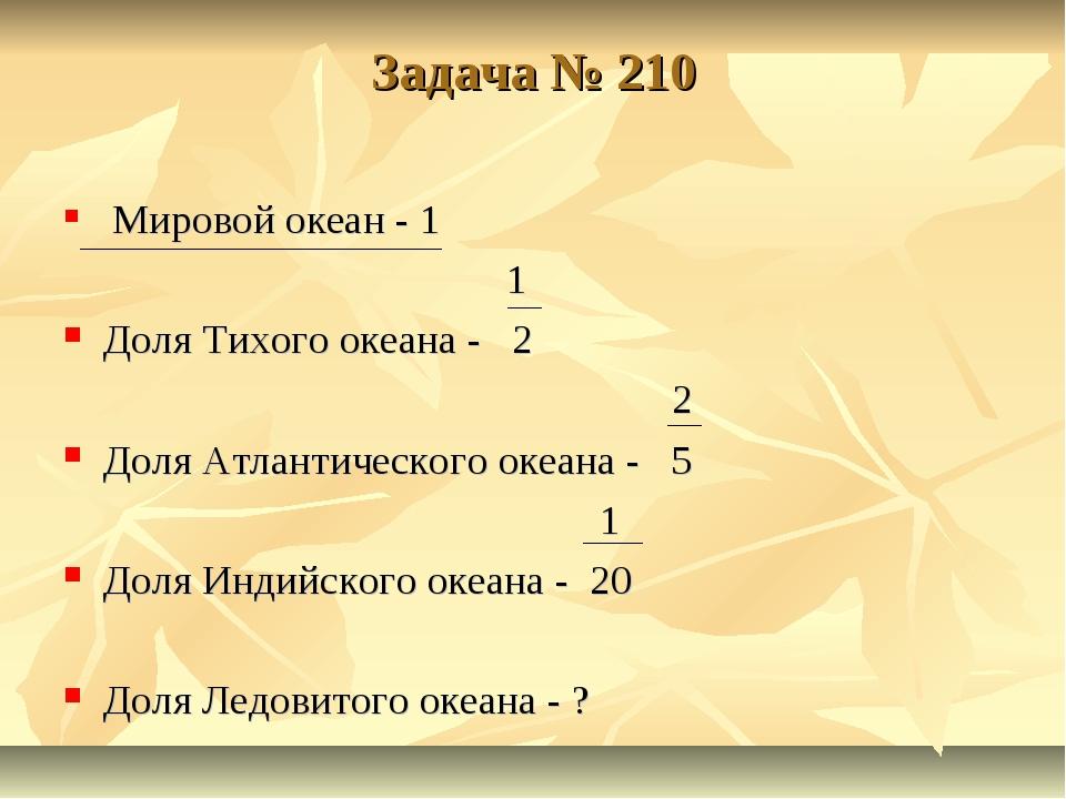 Задача № 210 Мировой океан - 1 1 Доля Тихого океана - 2 2 Доля Атлантического...