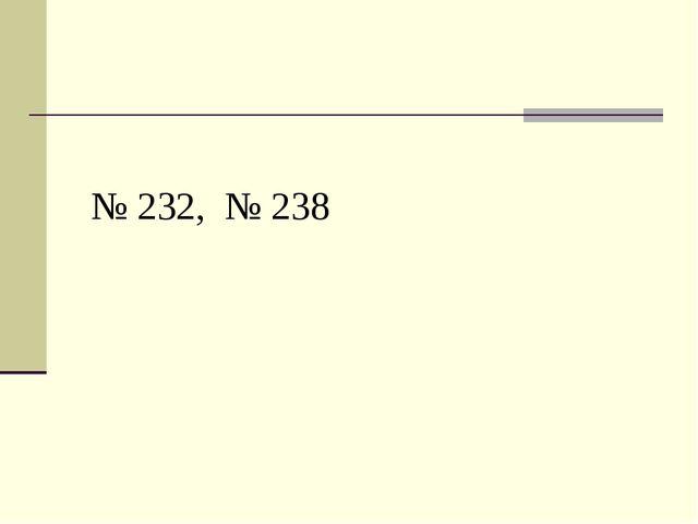 № 232, № 238