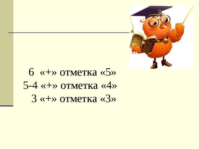 6 «+» отметка «5» 5-4 «+» отметка «4» 3 «+» отметка «3»